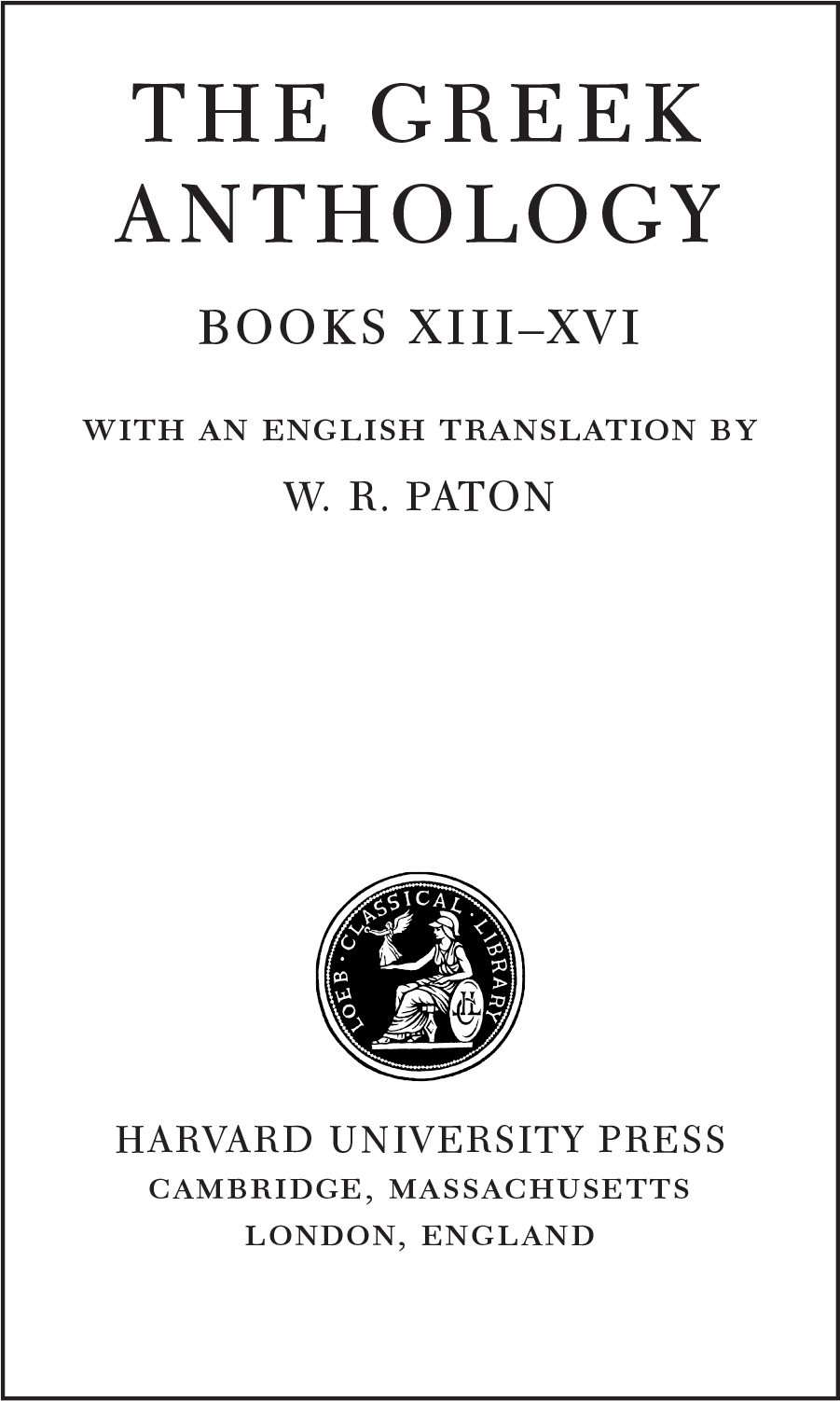 THE GREEK ANTHOLOGY BOOKS XIII–XVI  WITH AN ENGLISH TRANSLATION BY W. R. PATON  HARVARD UNIVERSITY PRESS CAMBRIDGE, MASSACHUSETTS LONDON, ENGLAND