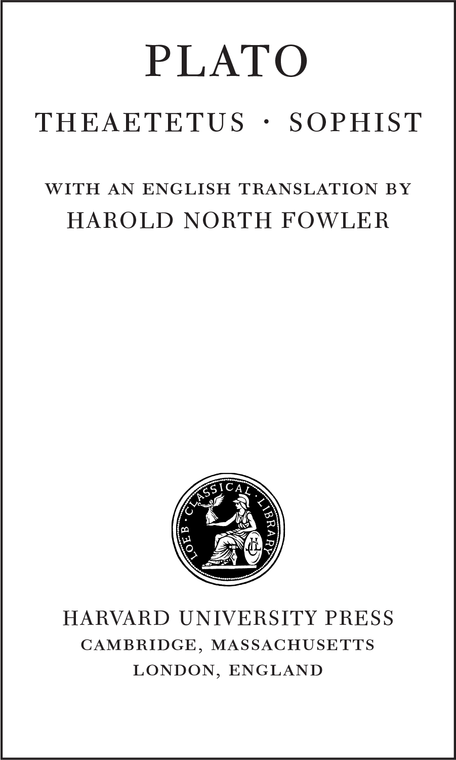 PLATO THEAETETUS • SOPHIST WITH AN ENGLISH TRANSLATION BY HAROLD NORTH FOWLER HARVARD UNIVERSITY PRESS CAMBRIDGE, MASSACHUSETTS LONDON, ENGLAND