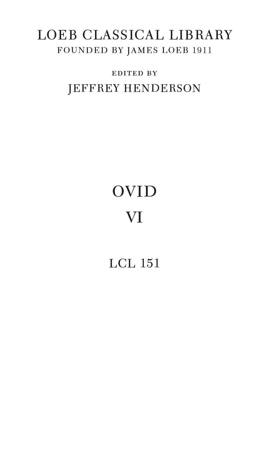 LOEB CLASSICAL LIBRARY FOUNDED BY JAMES LOEB 1911 edited by JEFFREY HENDERSON OVID VI LCL 151