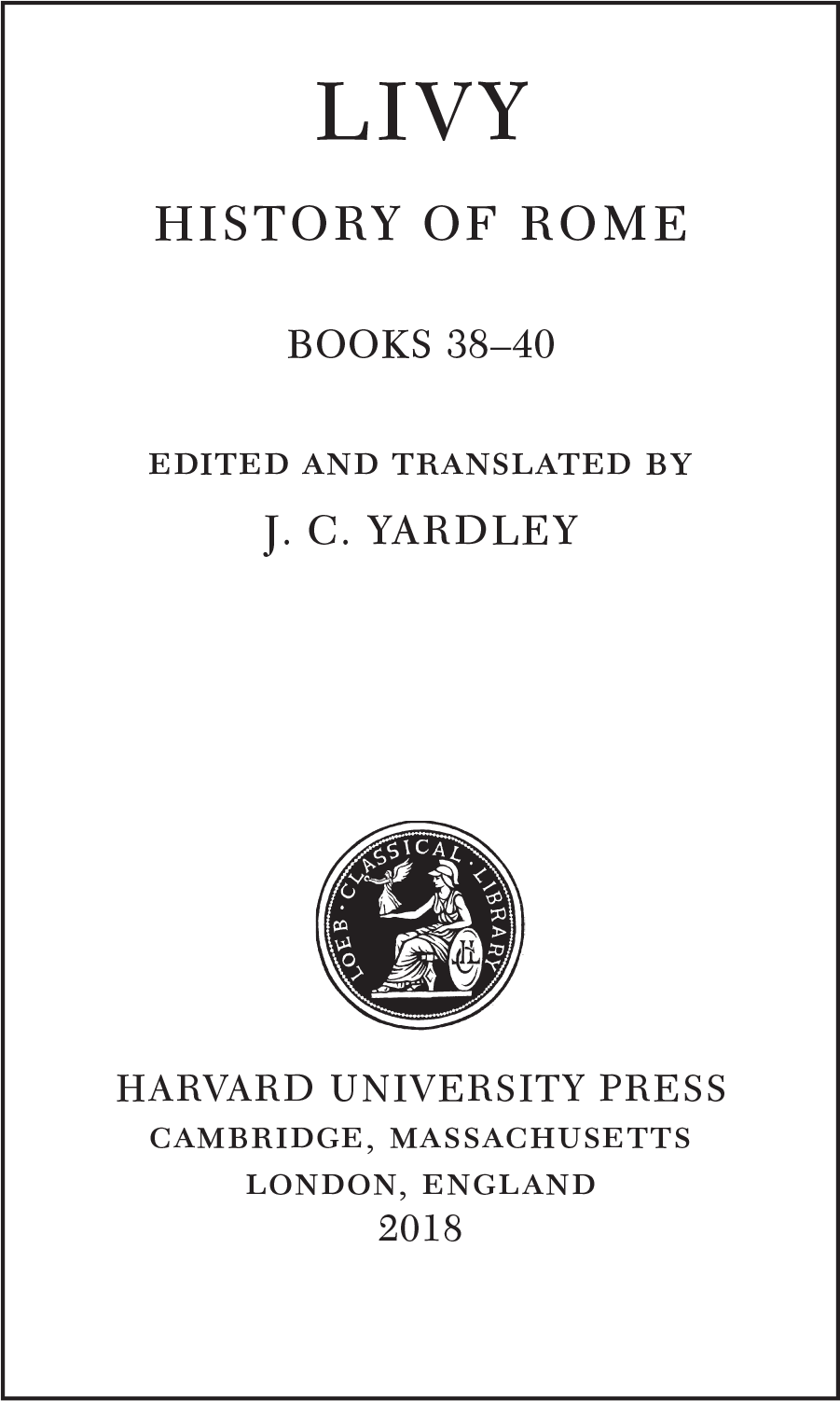 LIVY HISTORY OF ROME BOOKS 38–40 edited and translated by J. C. YARDLEY  HARVARD UNIVERSITY PRESS cambridge, massachusetts  london, england  2018