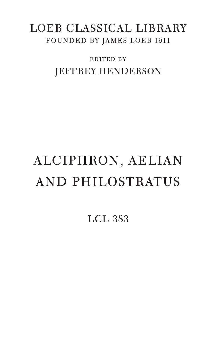 LOEB CLASSICAL LIBRARY FOUNDED BY JAMES LOEB 1911 EDITED BY JEFFREY HENDERSON ALCIPHRON, AELIAN AND PHILOSTRATUS LCL 383
