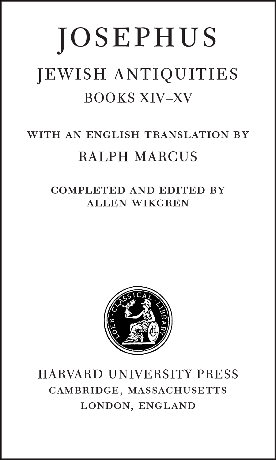 JOSEPHUS JEWISH ANTIQUITIES BOOKS XIV–XV with an english translation by RALPH MARCUS Completed and Edited by ALLEN WIKGREN HARVARD UNIVERSITY PRESS cambridge, massachusetts london, england