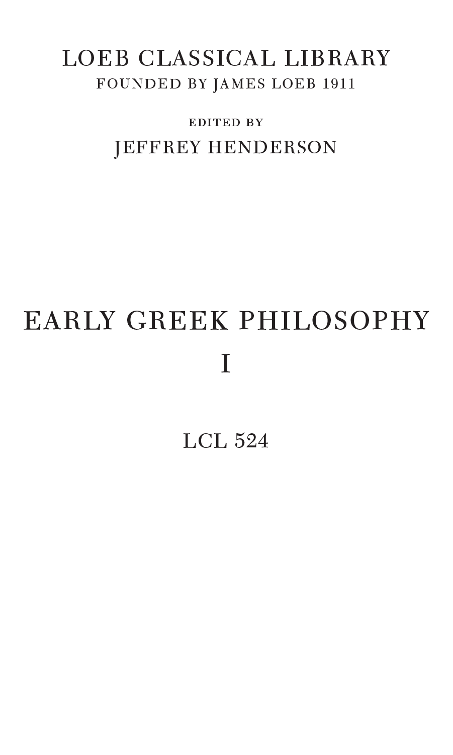 LOEB CLASSICAL LIBRARY FOUNDED BY JAMES LOEB 1911 edited by JEFFREY HENDERSON EARLY GREEK PHILOSOPHY I LCL 524