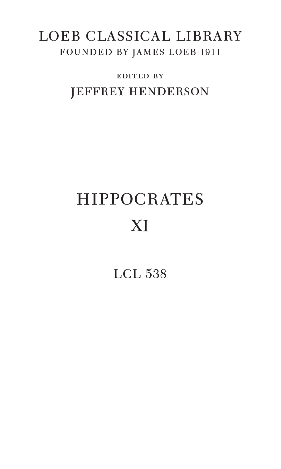 LOEB CLASSICAL LIBRARY FOUNDED BY JAMES LOEB 1911 edited by JEFFREY HENDERSON HIPPOCRATES XI LCL 538