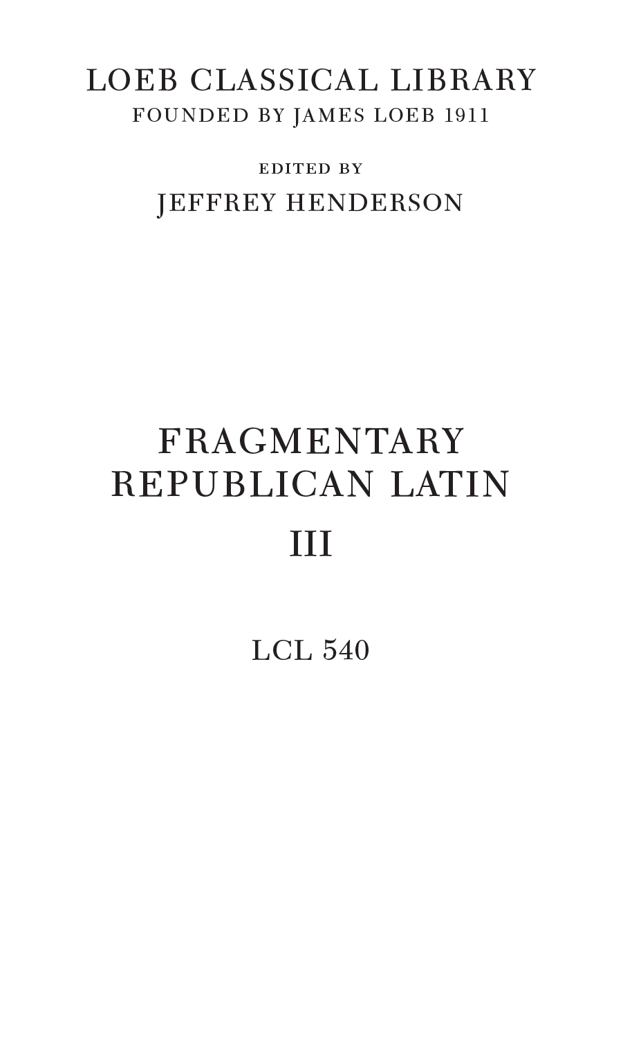 LOEB CLASSICAL LIBRARY FOUNDED BY JAMES LOEB 1911 edited by jeffrey henderson FRAGMENTARY REPUBLICAN LATIN III LCL 540