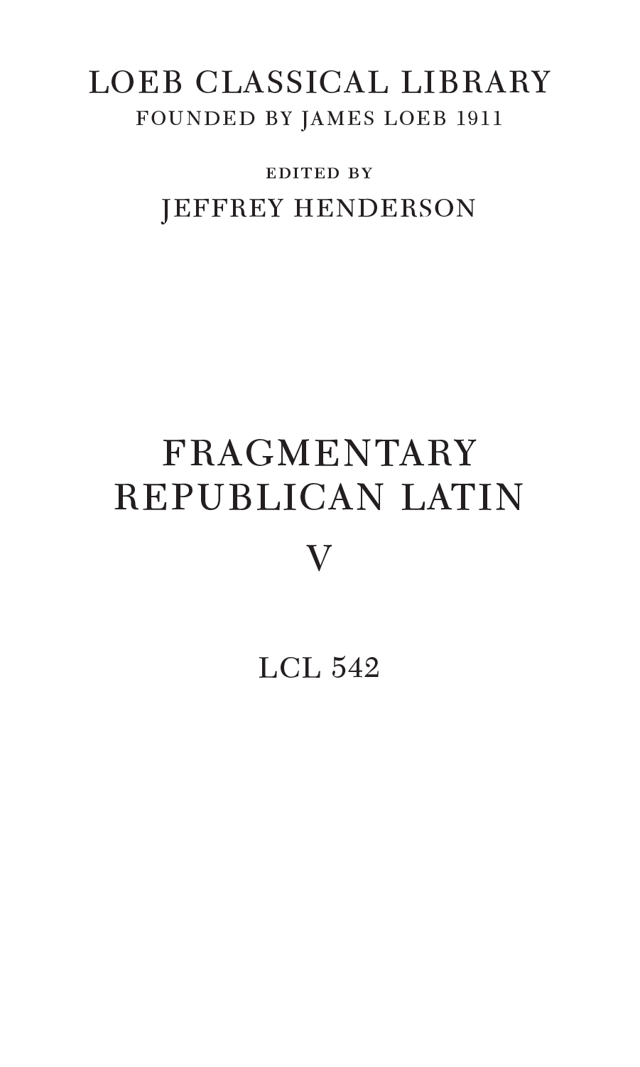 LOEB CLASSICAL LIBRARY FOUNDED BY JAMES LOEB 1911 edited by jeffrey henderson FRAGMENTARY REPUBLICAN LATIN V LCL 542