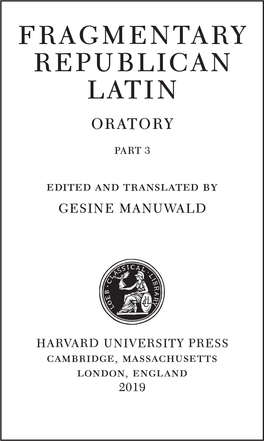 FRAGMENTARY REPUBLICAN LATIN ORATORY PART 3 edited and translated by GESINE MANUWALD  HARVARD UNIVERSITY PRESS cambridge, massachusetts london, england 2019