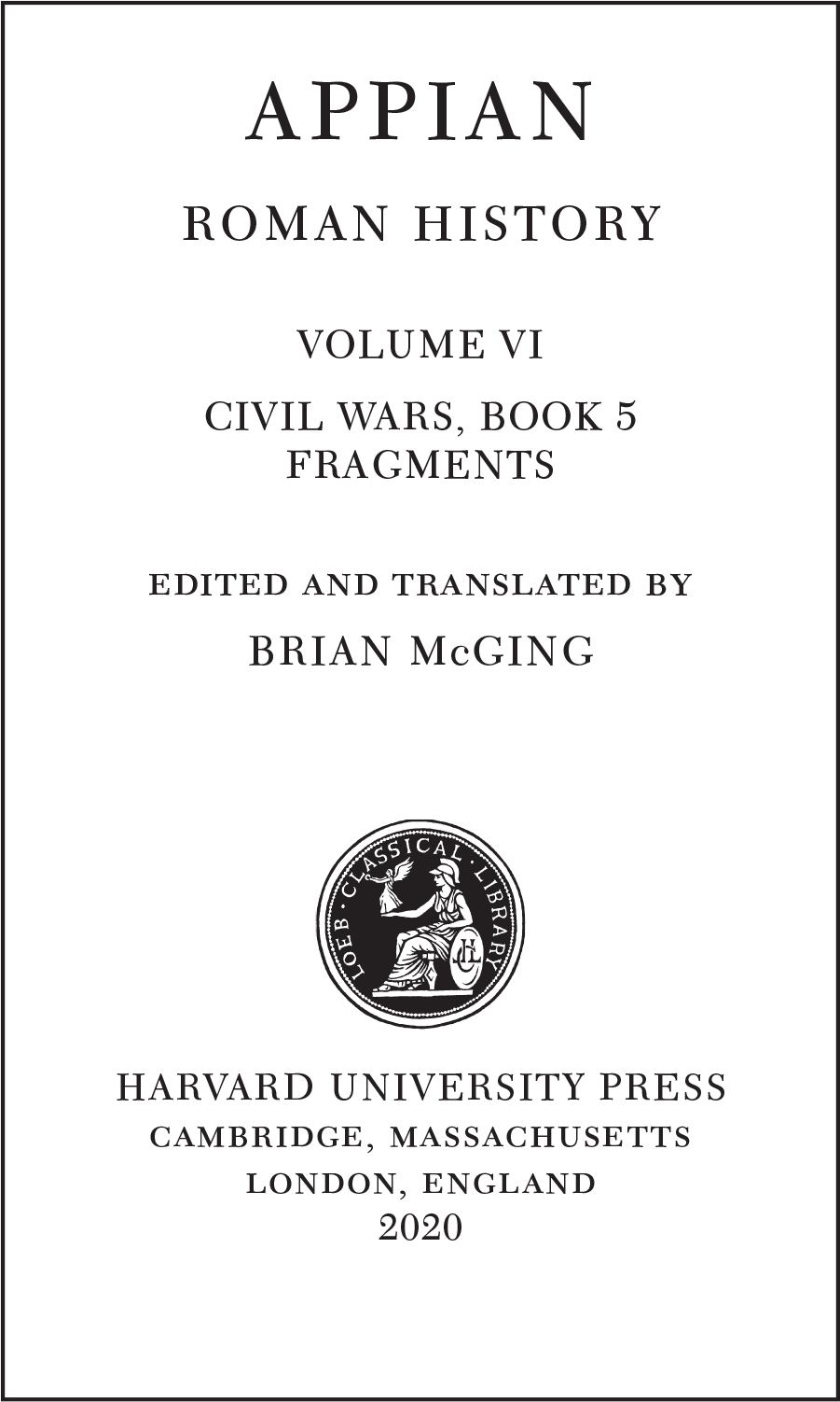 APPIAN ROMAN HISTORY VOLUME VI CIVIL WARS, BOOK 5 FRAGMENTS edited and translated by BRIAN McGING  HARVARD UNIVERSITY PRESS cambridge, massachusetts london, england 2020