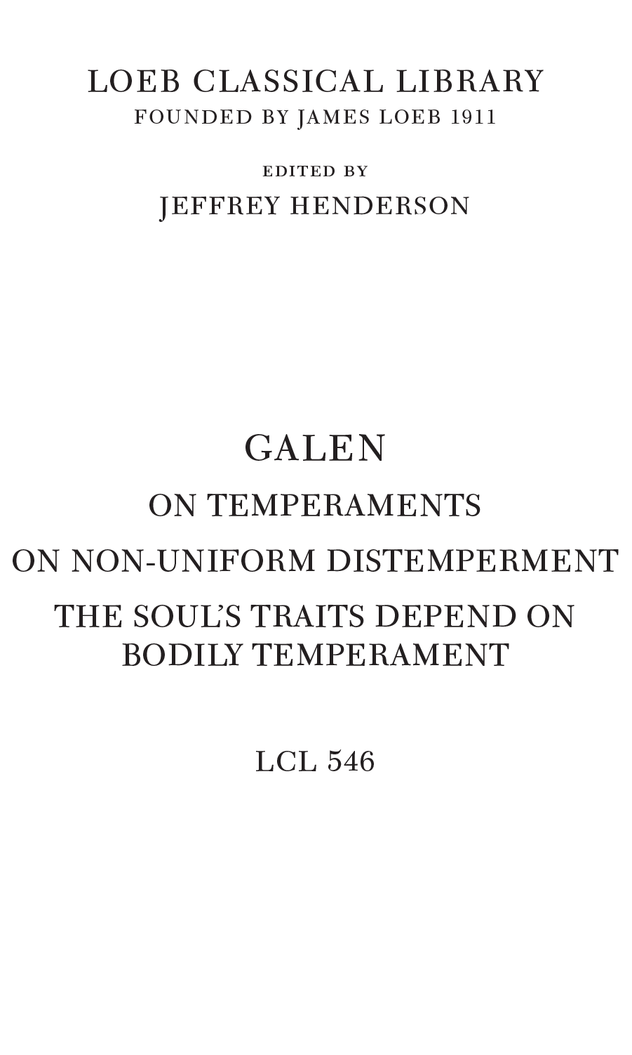 LOEB CLASSICAL LIBRARY FOUNDED BY JAMES LOEB 1911 edited by JEFFREY HENDERSON GALEN ON TEMPERAMENTS ON NON-UNIFORM DISTEMPERMENT THE SOUL'S TRAITS DEPEND ON BODILY TEMPERAMENT LCL 546