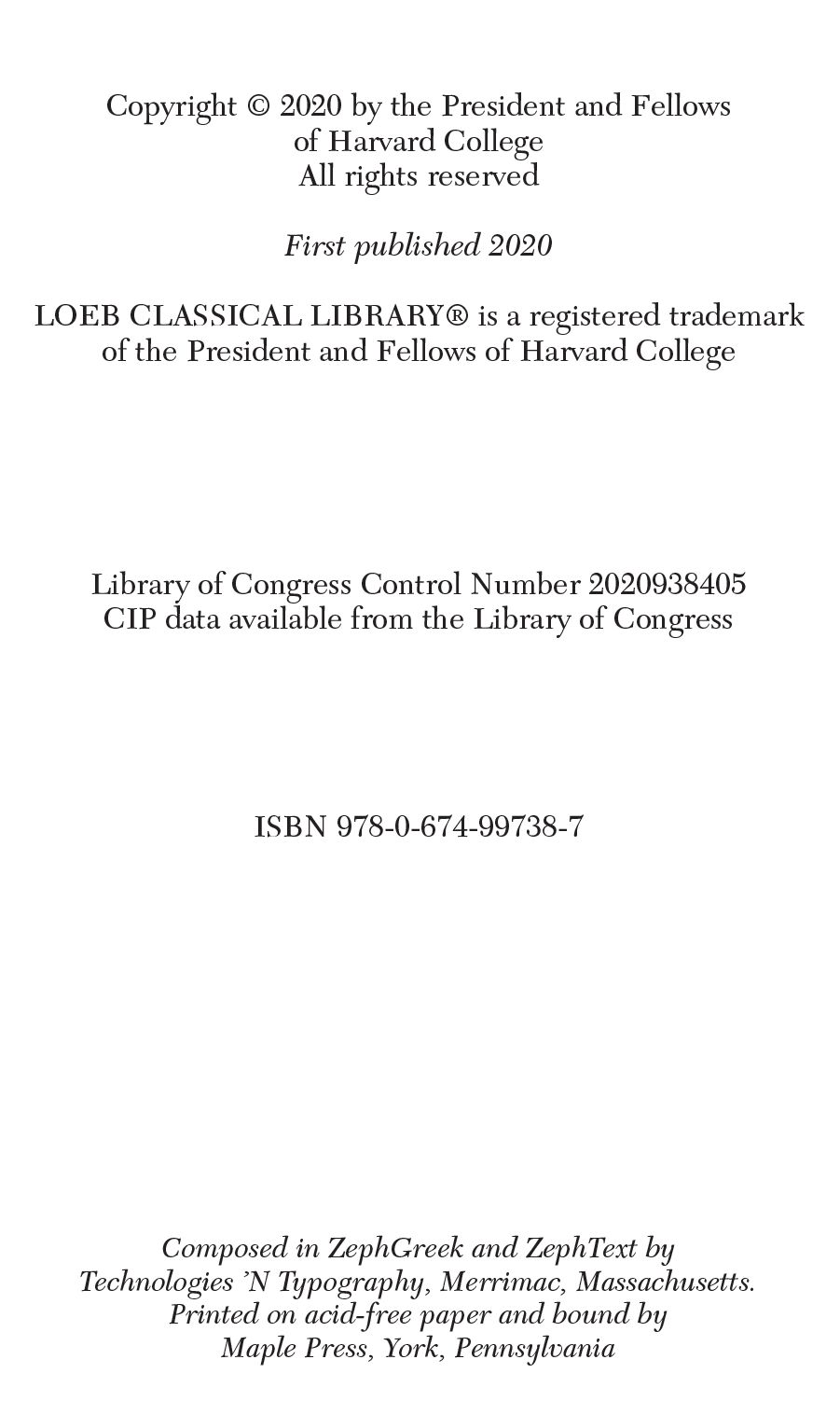 Copyright © 2020 by the President and Fellows of Harvard College All rights reserved  First published 2020  LOEB CLASSICAL LIBRARY® is a registered trademark of the President and Fellows of Harvard College Library of Congress Control Number 2020938405 CIP data available from the Library of Congress ISBN 978-0-674-99738-7 Composed in ZephGreek and ZephText by Technologies 'N Typography, Merrimac, Massachusetts. Printed on acid-free paper and bound by Maple Press, York, Pennsylvania